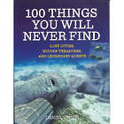 100 Things You Will Never Find: Lost Cities, Hidden Treasures
