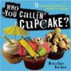 Who You Callin' Cupcake? Cookbook