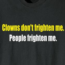 Clowns Don't Frighten Me People Frighten Me Shirt