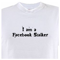 I am a Facebook Stalker T - Shirt