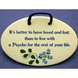 Better To Have Loved And Lost Than To Live With A Psycho Plaque