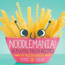 Noodlemania 50 Playful Pasta Recipes Cookbook