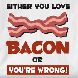 Either You Love Bacon or You're Wrong T-Shirt