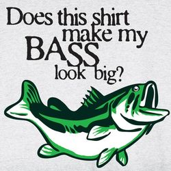 Does This Shirt Make My Bass Look Big T-Shirt