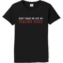 Woman's Don't Make Me Use My Teacher Voice T-Shirt