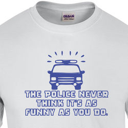 The Police Never Think It's As Funny T-Shirt
