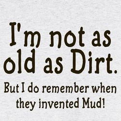 I'm Not As Old As Dirt Shirt