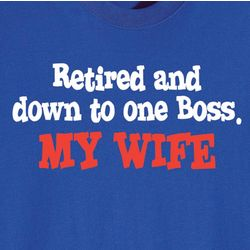 Retired and Down to One Boss, My Wife Shirt
