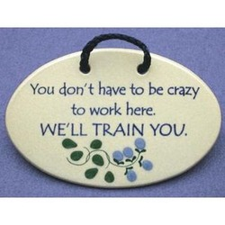 You Don't Have to Be Crazy to Work Here...Ceramic Plaque