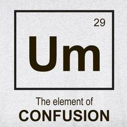 Um, the Element of Confusion T-Shirt