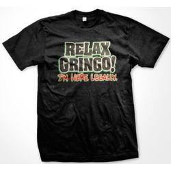 Relax Gringo, I'm Here Legally T-Shirt