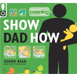 Show Dad How: The Brand-New Dad's Guide to Baby's First Year Book