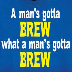 A Man's Gotta Brew What a Man's Gotta Brew Shirt
