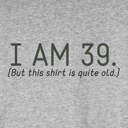 I'm 39, But This Shirt is Quite Old T-Shirt
