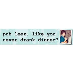 Puh-Leez Like You Never Drank Dinner Sign