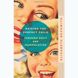 Raising the Perfect Child Through Guilt and Manipulation Book