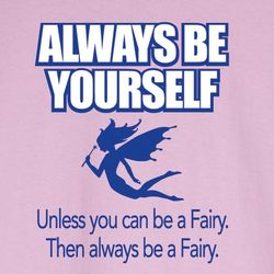 Always Be Yourself Unless You Can Be A Fairy Shirt