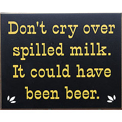 Don't Cry Over Spilled Milk, It Could Have Been Beer Sign