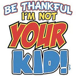 Be Thankful I'm Not Your Kid T-Shirt