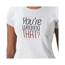 You're Wearing That? T-Shirt