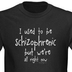 I Used To Be Schizophrenic, But We're All Right Now T-shirt