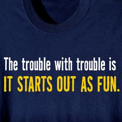 The Trouble with Trouble Is T-Shirt