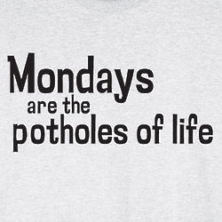 Mondays are the Potholes of Life Shirt