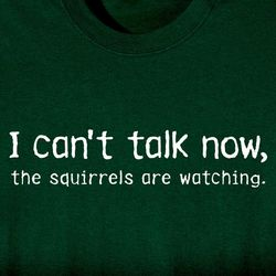 I Can't Talk Now The Squirrels are Watching T-Shirt