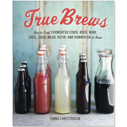 True Brews How to Craft Fermented Cider, Beer, Soda at Home