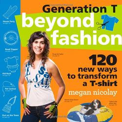 Generation T Beyond Fashion: 120 New Ways to Transform a T-Shirt