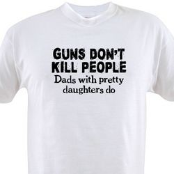 Guns Don't Kill People, Dads with Pretty Daughters Do Shirt