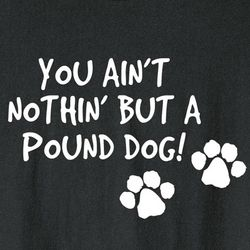 You Ain't Nothin' But a Pound Dog Shirt