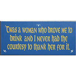 Twas a Woman Who Drove Me to Drink Sign