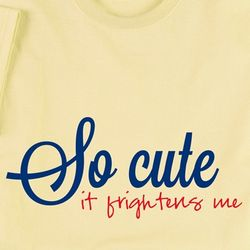 So Cute It Frightens Me T-Shirt