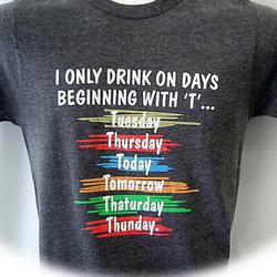 "I Only Drink on Days Beginning with ""T "" T-Shirt"
