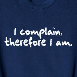 I Complain Therefore I Am T-Shirt
