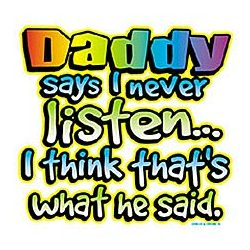 Daddy Says I Never Listen T-Shirt