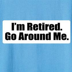 I'm Retired, Go Around Me Shirt