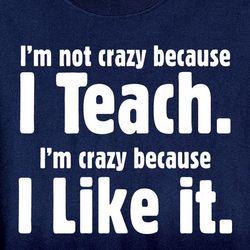 I'm Not Crazy Because I Teach Shirt