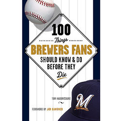 100 Things Brewers Fans Should Know and Do Before They Die Book