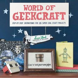 World of Geekcraft: Step-by-Step Instructions for 25 Projects