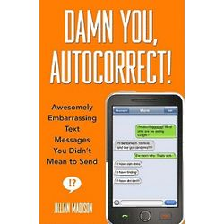 Damn You, Autocorrect: Awesomely Embarrassing Text Messages Book