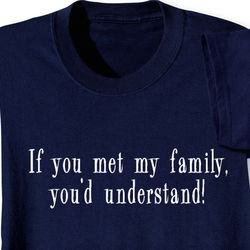 If You Met My Family, You'd Understand T-Shirt