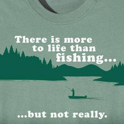 There is More to Life than Fishing Shirt