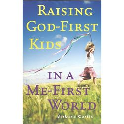 Raising God First Kids in a Me First World Parenting Book